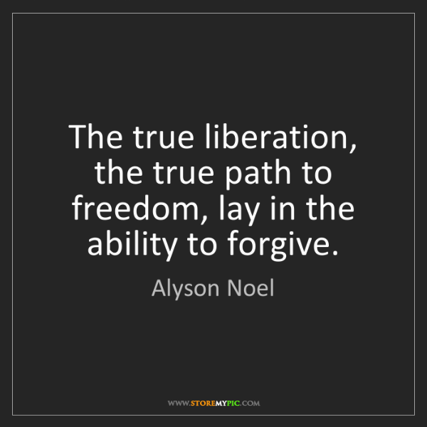 Alyson Noel: The true liberation, the true path to freedom, lay in...