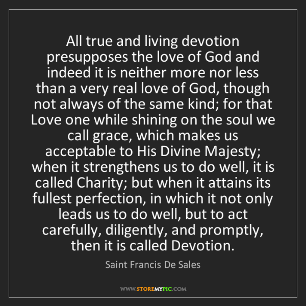 Saint Francis De Sales: All true and living devotion presupposes the love of...