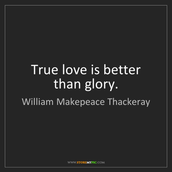 William Makepeace Thackeray: True love is better than glory.
