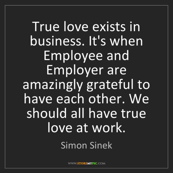 Simon Sinek: True love exists in business. It's when Employee and...