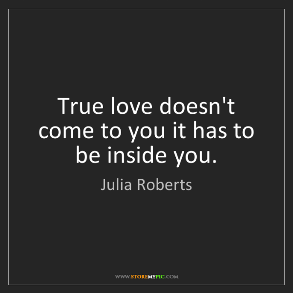 Julia Roberts: True love doesn't come to you it has to be inside you.