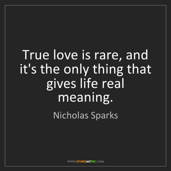 Nicholas Sparks: True love is rare, and it's the only thing that gives...