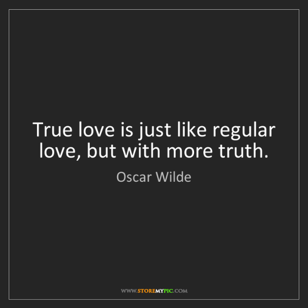Oscar Wilde: True love is just like regular love, but with more truth.