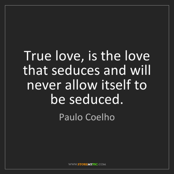 Paulo Coelho: True love, is the love that seduces and will never allow...