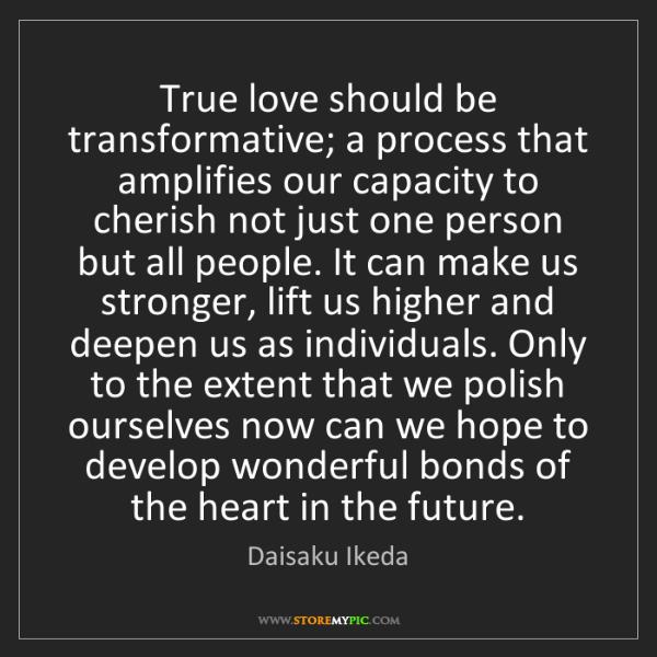 Daisaku Ikeda: True love should be transformative; a process that amplifies...