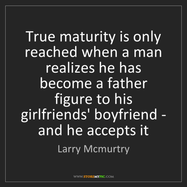 Larry Mcmurtry: True maturity is only reached when a man realizes he...