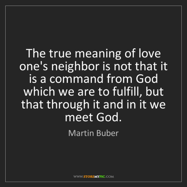 Martin Buber: The true meaning of love one's neighbor is not that it...