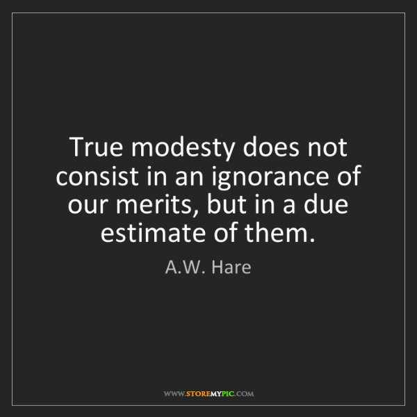 A.W. Hare: True modesty does not consist in an ignorance of our...