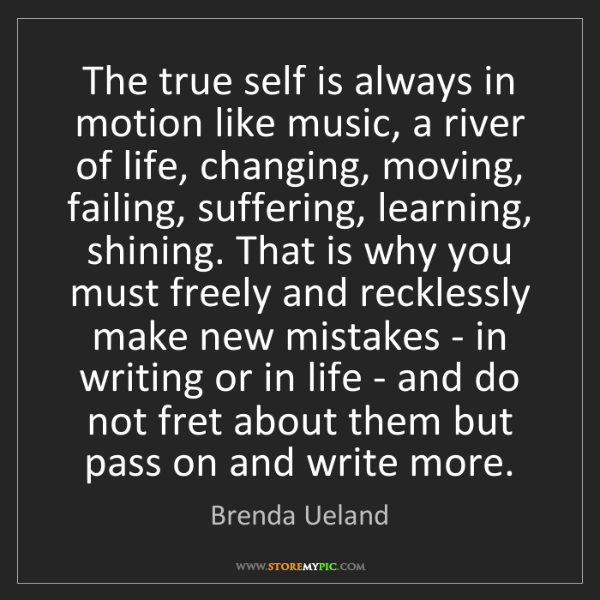 Brenda Ueland: The true self is always in motion like music, a river...