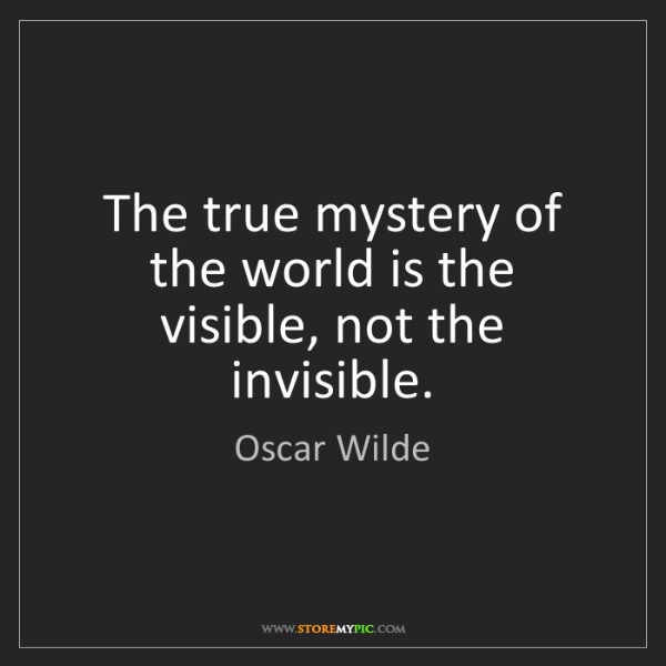 Oscar Wilde: The true mystery of the world is the visible, not the...