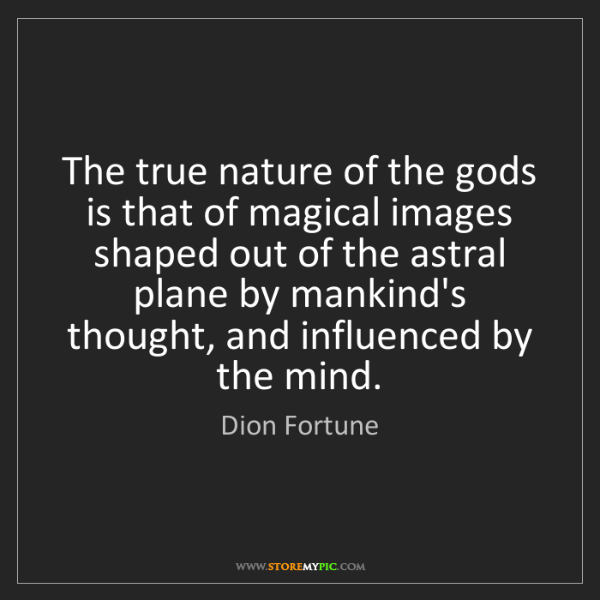 Dion Fortune: The true nature of the gods is that of magical images...