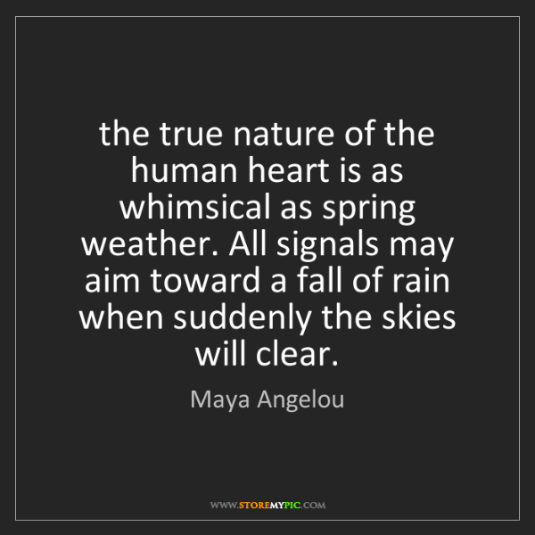 Maya Angelou: the true nature of the human heart is as whimsical as...