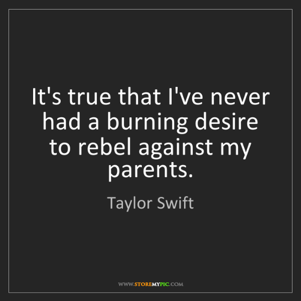 Taylor Swift: It's true that I've never had a burning desire to rebel...