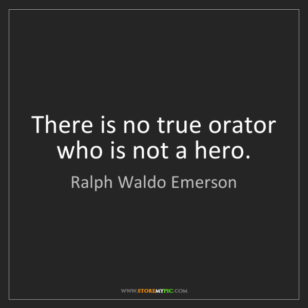 Ralph Waldo Emerson: There is no true orator who is not a hero.