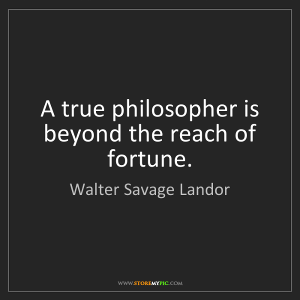 Walter Savage Landor: A true philosopher is beyond the reach of fortune.