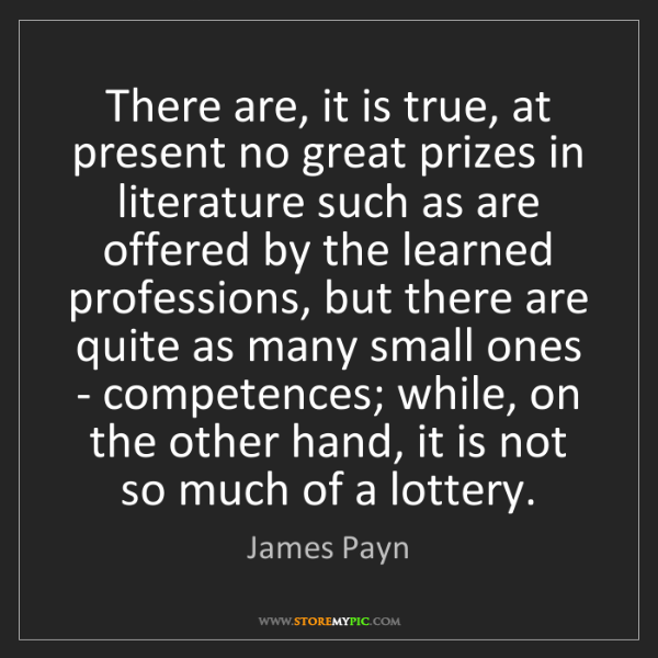 James Payn: There are, it is true, at present no great prizes in...