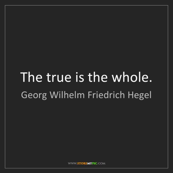 Georg Wilhelm Friedrich Hegel: The true is the whole.