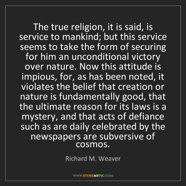 Richard M. Weaver: The true religion, it is said, is service to mankind;...