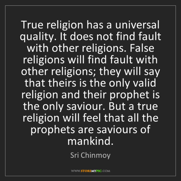 Sri Chinmoy: True religion has a universal quality. It does not find...