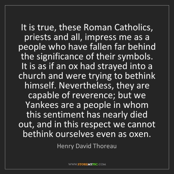 Henry David Thoreau: It is true, these Roman Catholics, priests and all, impress...