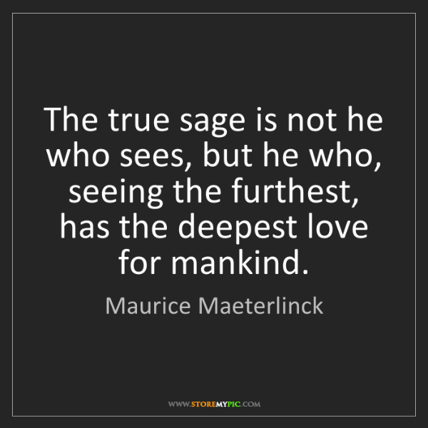 Maurice Maeterlinck: The true sage is not he who sees, but he who, seeing...