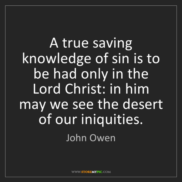 John Owen: A true saving knowledge of sin is to be had only in the...