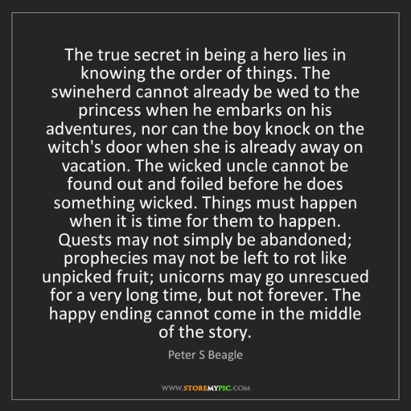 Peter S Beagle: The true secret in being a hero lies in knowing the order...