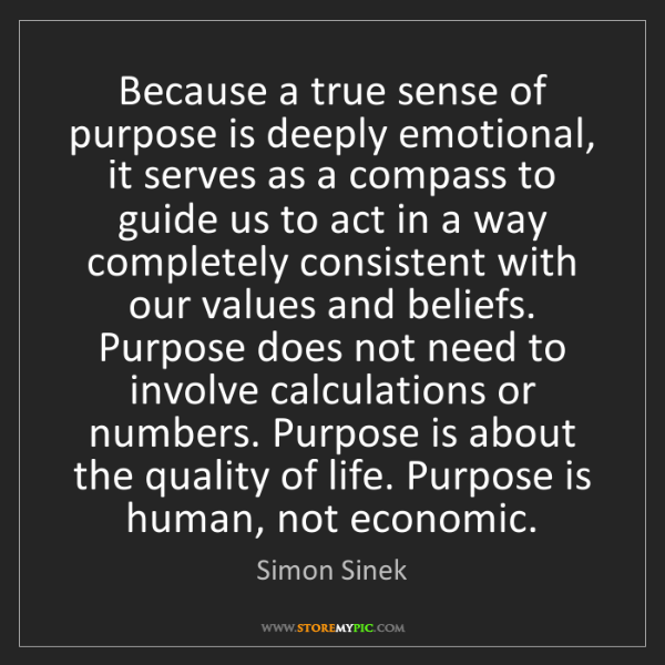 Simon Sinek: Because a true sense of purpose is deeply emotional,...