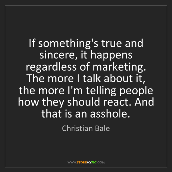 Christian Bale: If something's true and sincere, it happens regardless...