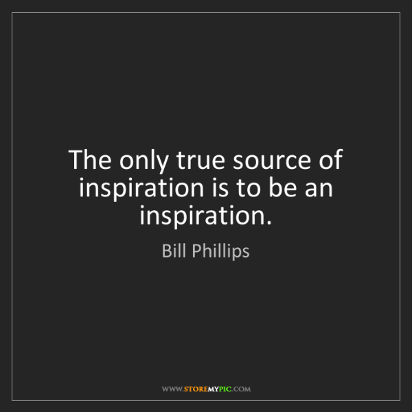 Bill Phillips: The only true source of inspiration is to be an inspiration.