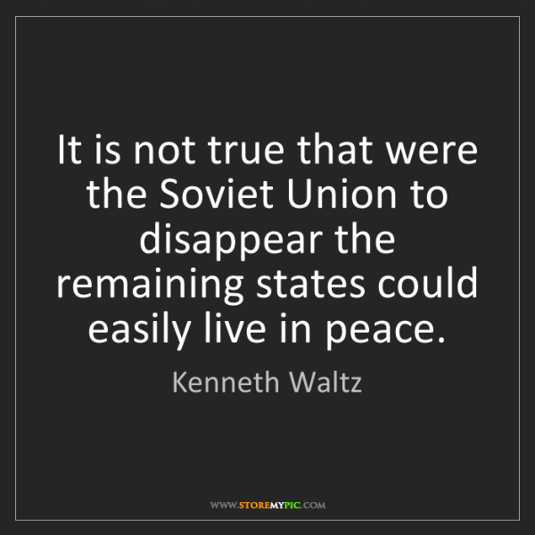 Kenneth Waltz: It is not true that were the Soviet Union to disappear...