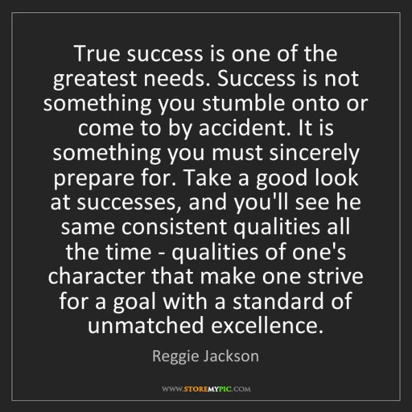 Reggie Jackson: True success is one of the greatest needs. Success is...