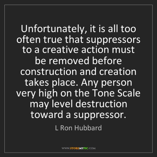 L Ron Hubbard: Unfortunately, it is all too often true that suppressors...