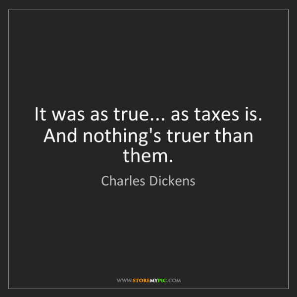 Charles Dickens: It was as true... as taxes is. And nothing's truer than...