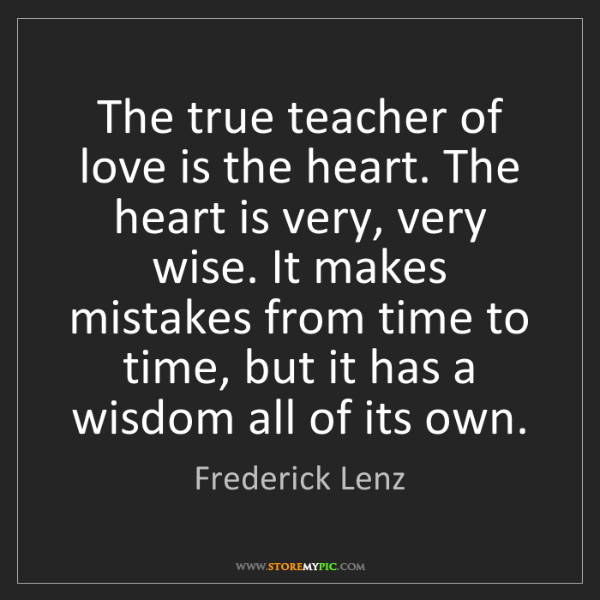 Frederick Lenz: The true teacher of love is the heart. The heart is very,...