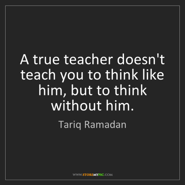 Tariq Ramadan: A true teacher doesn't teach you to think like him, but...