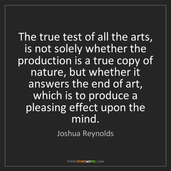 Joshua Reynolds: The true test of all the arts, is not solely whether...