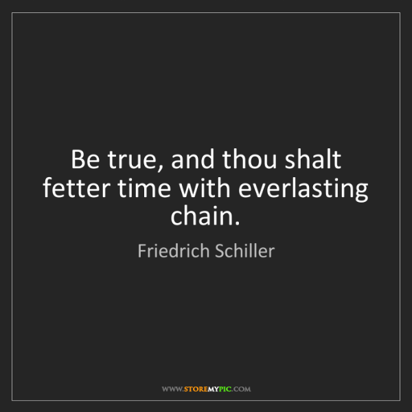 Friedrich Schiller: Be true, and thou shalt fetter time with everlasting...