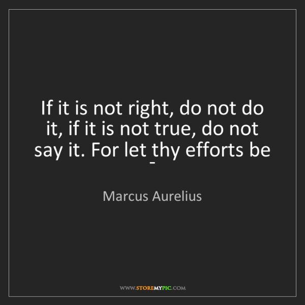 Marcus Aurelius: If it is not right, do not do it, if it is not true,...