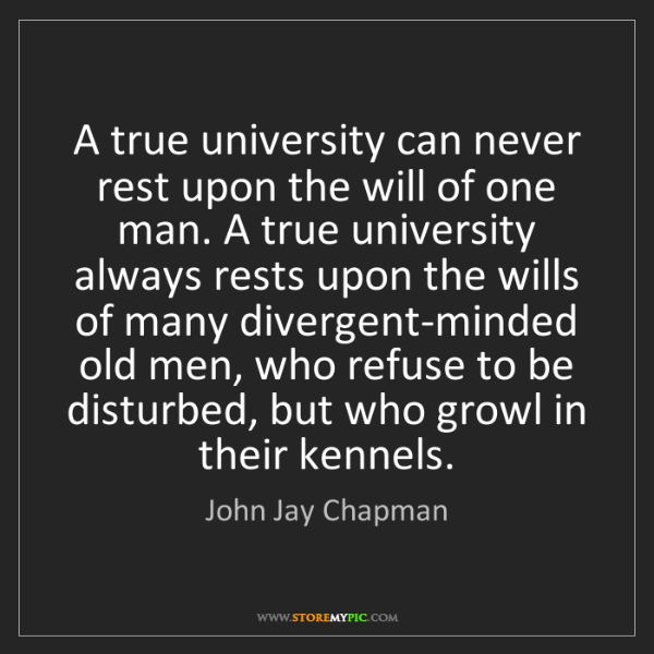 John Jay Chapman: A true university can never rest upon the will of one...