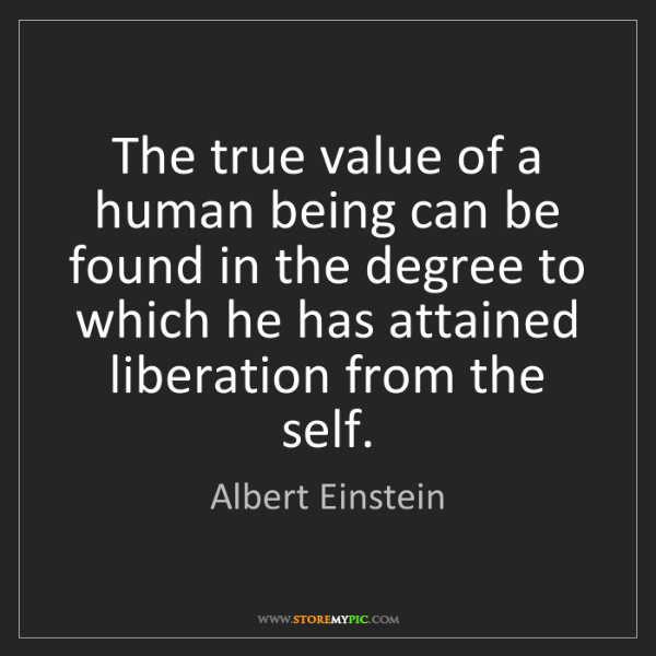 Albert Einstein: The true value of a human being can be found in the degree...