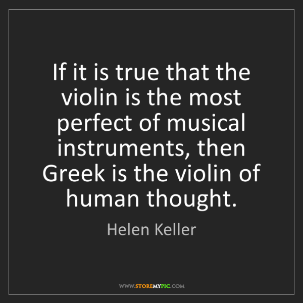Helen Keller: If it is true that the violin is the most perfect of...