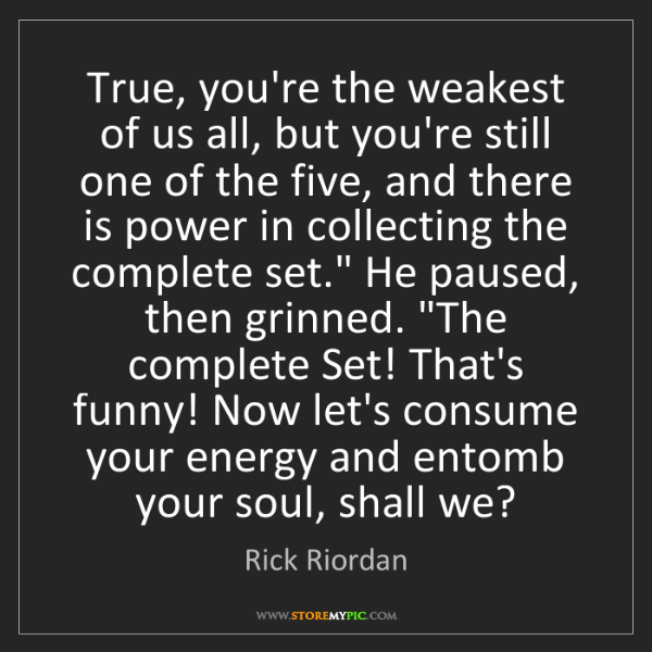 Rick Riordan: True, you're the weakest of us all, but you're still...