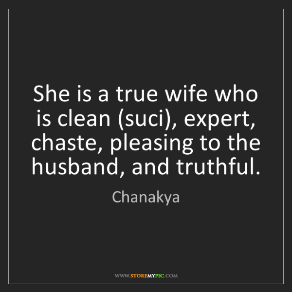Chanakya: She is a true wife who is clean (suci), expert, chaste,...