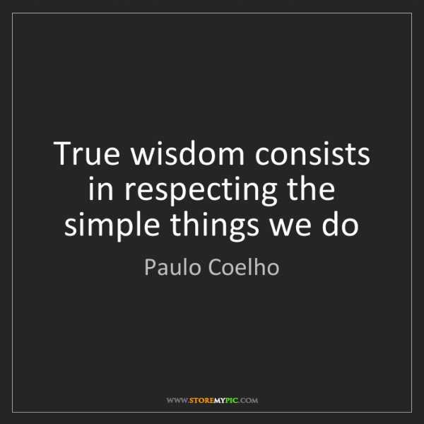 Paulo Coelho: True wisdom consists in respecting the simple things...