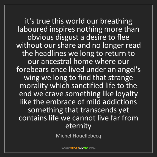 Michel Houellebecq: it's true this world our breathing laboured inspires...