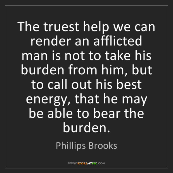 Phillips Brooks: The truest help we can render an afflicted man is not...
