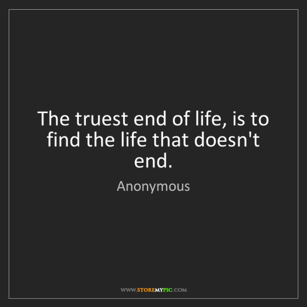Anonymous: The truest end of life, is to find the life that doesn't...