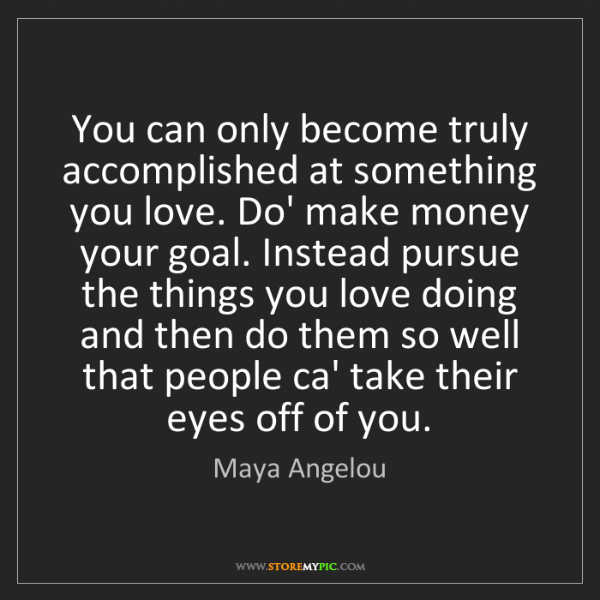 Maya Angelou: You can only become truly accomplished at something you...