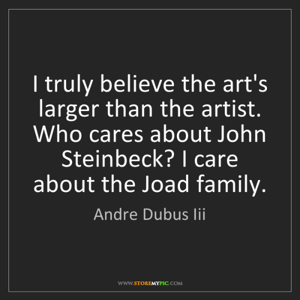 Andre Dubus Iii: I truly believe the art's larger than the artist. Who...